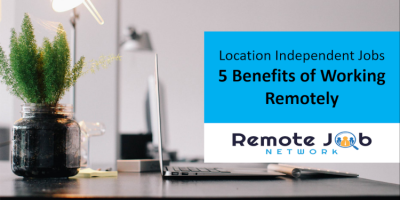 Location Independent Jobs 5 Benefits of Working Remotely